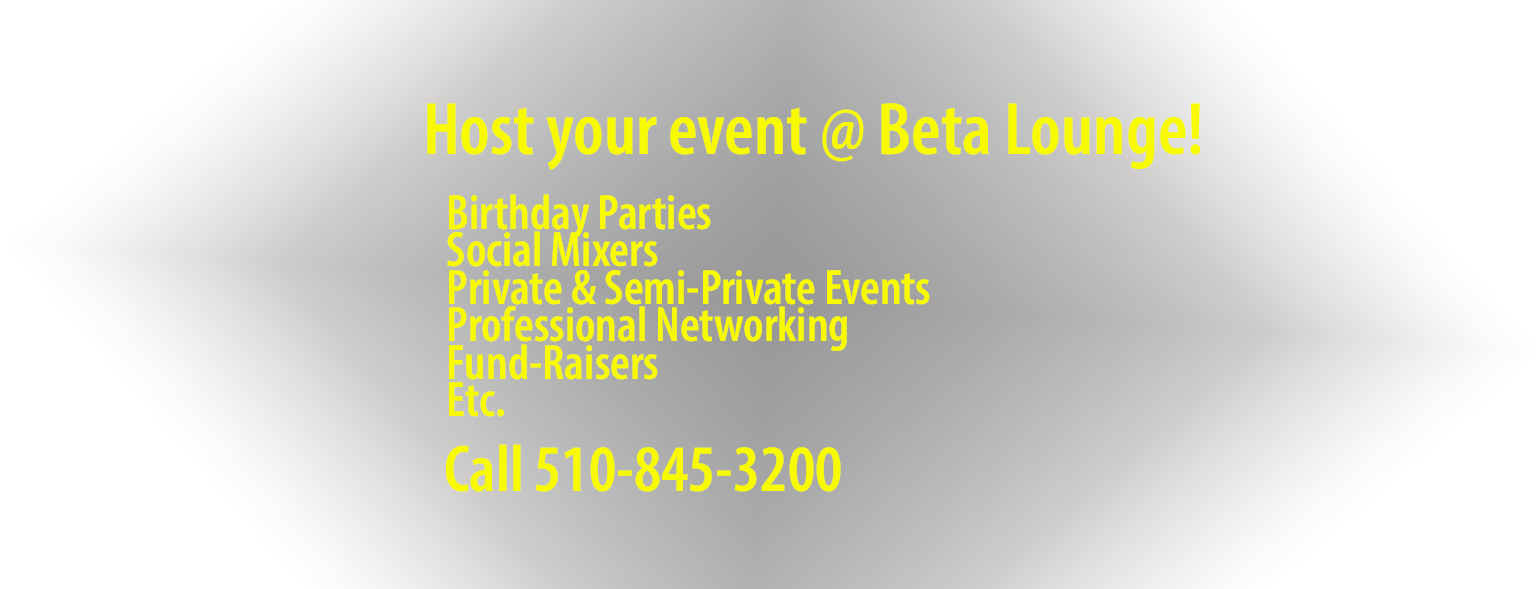 Host your private event at the Beta Lounge.  Birthday Parties, Social Mixers, Private & Semi-Private events, Professional Networking and Fundraisers can all be hosted at Beta Lounge.  Just call Nima @ 510-845-3200